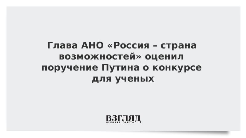 Глава АНО «Россия – страна возможностей» оценил поручение Путина о конкурсе для ученых