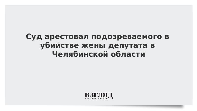 Суд арестовал подозреваемого в убийстве жены депутата в Челябинской области