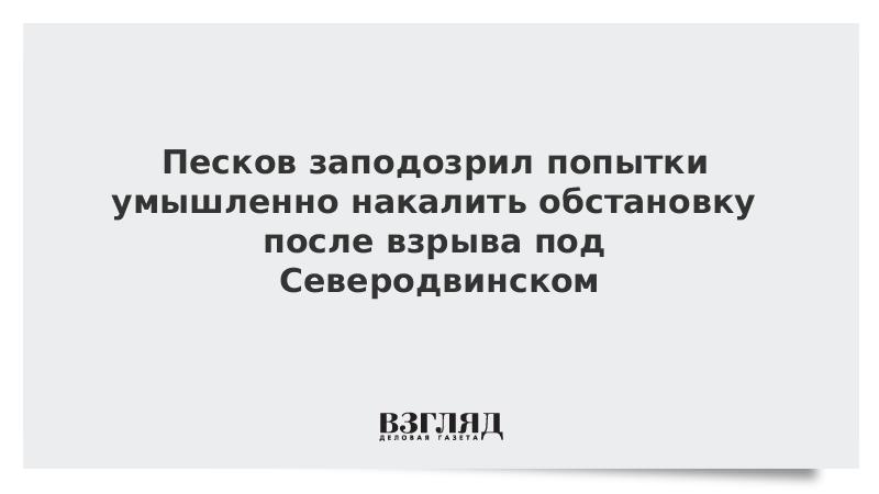 Песков заподозрил попытки умышленно накалить обстановку после взрыва под Северодвинском