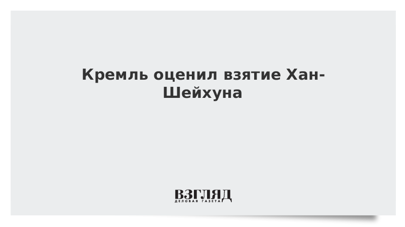 Кремль оценил взятие Хан-Шейхуна