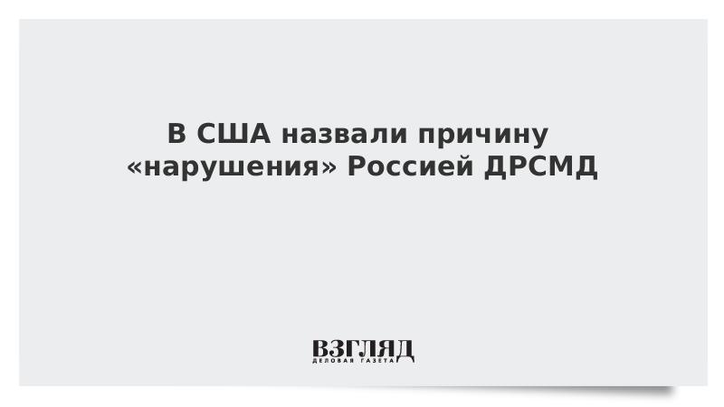 В США назвали причину «нарушения» Россией ДРСМД
