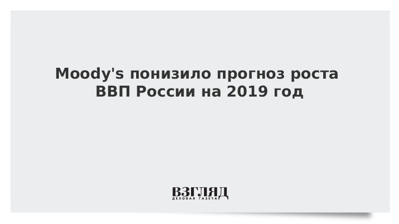 Moody's понизило прогноз роста ВВП России на 2019 год