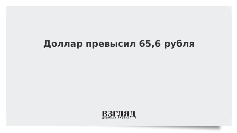 Доллар превысил 65,6 рубля