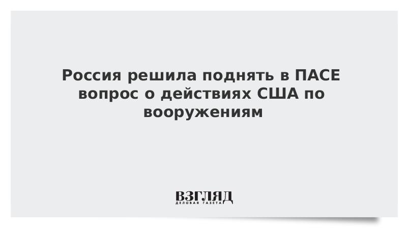 Россия решила поднять в ПАСЕ вопрос о действиях США по вооружениям
