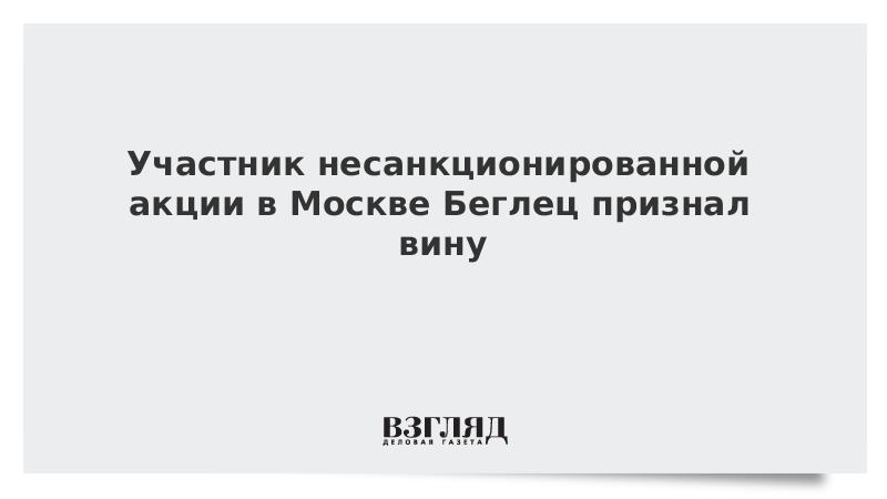 Участник несанкционированной акции в Москве Беглец признал вину