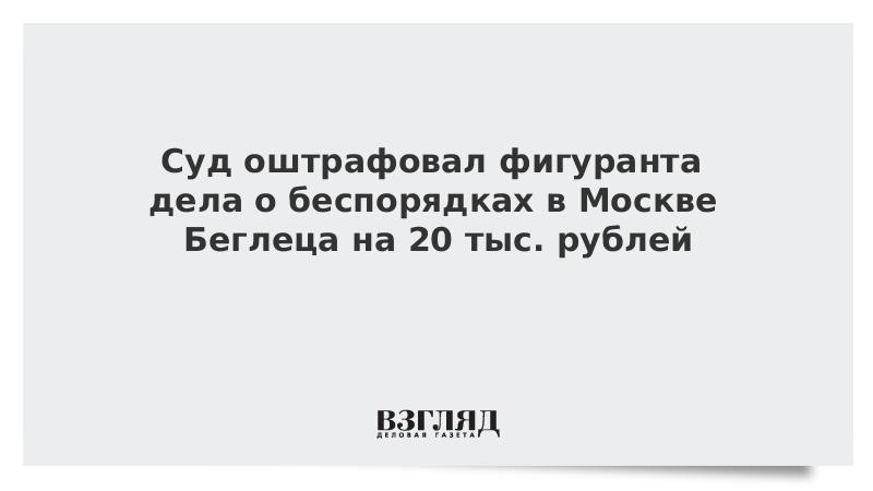 Суд оштрафовал фигуранта дела о беспорядках в Москве Беглеца на 20 тыс. рублей