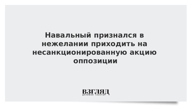 Навальный признался в нежелании приходить на несанкционированную акцию оппозиции