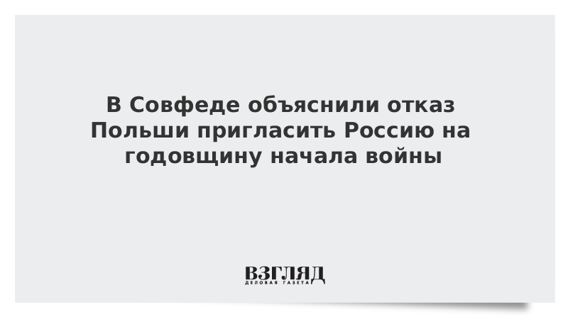 В Совфеде объяснили отказ Польши пригласить Россию на годовщину начала войны