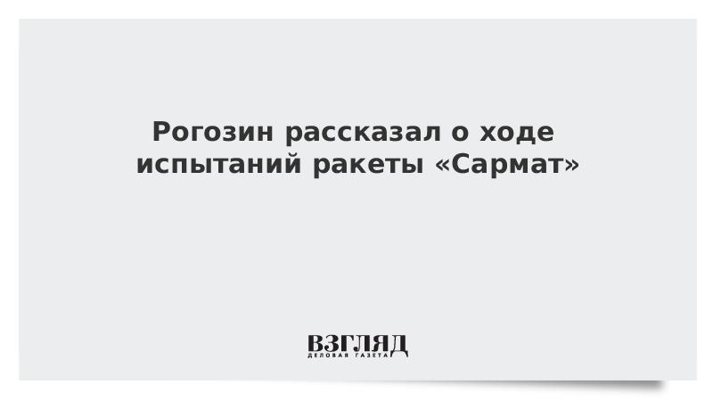 Рогозин рассказал о ходе испытаний ракеты «Сармат»